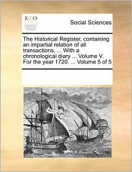 The Historical Register, containing an impartial relation of all transactions, ... With a chronological diary ... Volume V. For the year 1720. ... Volume 5 of 5 - See Notes Multiple Contributors