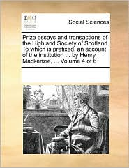 Prize essays and transactions of the Highland Society of Scotland. To which is prefixed, an account of the institution ... by Henry Mackenzie, ... Volume 4 of 6 - See Notes Multiple Contributors