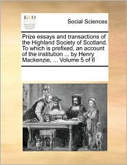 Prize essays and transactions of the Highland Society of Scotland. To which is prefixed, an account of the institution ... by Henry Mackenzie, ... Volume 5 of 6