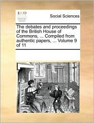 The debates and proceedings of the British House of Commons, ... Compiled from authentic papers, ... Volume 9 of 11 - See Notes Multiple Contributors
