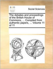 The debates and proceedings of the British House of Commons, ... Compiled from authentic papers, ... Volume 11 of 11