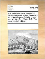 The Psalms of David, imitated in the language of the New Testament, and applied to the Christian state and worship. By I. Watts, D.D. The twenty-eighth edition.