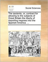 The assiento, or, contract for allowing to the subjects of Great Britain the liberty of importing negroes into the Spanish America. ...