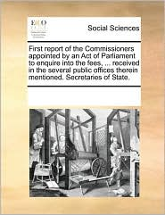 First report of the Commissioners appointed by an Act of Parliament to enquire into the fees, ... received in the several public offices therein mentioned. Secretaries of State. - See Notes Multiple Contributors