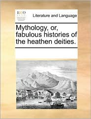 Mythology, or, fabulous histories of the heathen deities. - See Notes Multiple Contributors