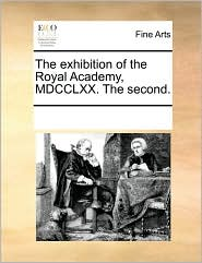 The exhibition of the Royal Academy, MDCCLXX. The second. - See Notes Multiple Contributors