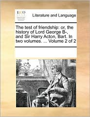 The Test of Friendship: Or, the History of Lord George B-, and Sir Harry Acton, Bart. in Two Volumes. ... Volume 2 of 2
