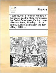 A catalogue of all the rich furniture in the house, late the Right Honourable the Earl of Peterborough's, the corner of Bolton-Street, Picadilly: ... ... auction, on Monday the 16th of May, 1726. ...