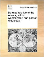 Statutes relative to the sewers, within Westminster, and part of Middlesex. - See Notes Multiple Contributors