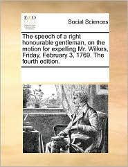 The speech of a right honourable gentleman, on the motion for expelling Mr. Wilkes, Friday, February 3, 1769. The fourth edition. - See Notes Multiple Contributors