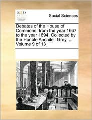 Debates of the House of Commons, from the year 1667 to the year 1694. Collected by the Honble Anchitell Grey, ... Volume 9 of 13 - See Notes Multiple Contributors