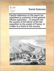 Candid reflections on the report (as published by authority) of the general-officers appointed ... to enquire into the causes of the failure of the late expedition to the coasts of France. In a letter to a friend in the country. - See Notes Multiple Contributors