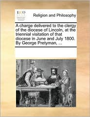 A charge delivered to the clergy of the diocese of Lincoln, at the triennial visitation of that diocese in June and July 1800. By George Pretyman, ... - See Notes Multiple Contributors