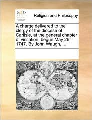 A charge delivered to the clergy of the diocese of Carlisle, at the general chapter of visitation, begun May 26, 1747. By John Waugh, ... - See Notes Multiple Contributors