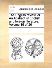 The English review, or An Abstract of English and foreign literature. Volume 16 of 26 - See Notes Multiple Contributors