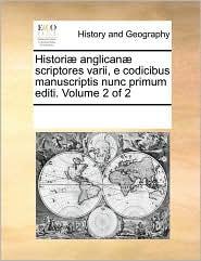 Histori anglican scriptores varii, e codicibus manuscriptis nunc primum editi. Volume 2 of 2 - See Notes Multiple Contributors