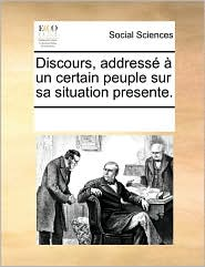 Discours, address un certain peuple sur sa situation presente. - See Notes Multiple Contributors