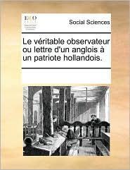 Le v ritable observateur ou lettre d'un anglois un patriote hollandois. - See Notes Multiple Contributors
