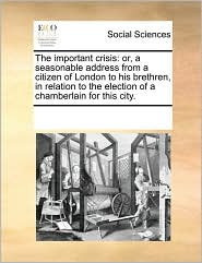 The important crisis: or, a seasonable address from a citizen of London to his brethren, in relation to the election of a chamberlain for this city. - See Notes Multiple Contributors