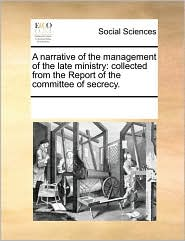 A narrative of the management of the late ministry: collected from the Report of the committee of secrecy. - See Notes Multiple Contributors