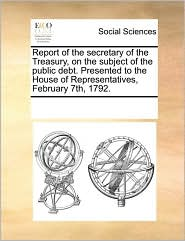 Report of the secretary of the Treasury, on the subject of the public debt. Presented to the House of Representatives, February 7th, 1792. - See Notes Multiple Contributors