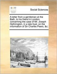 A letter from a gentleman at the Bath, to his friend in London, concerning the case of Mr. Joseph Hethrington, in a late tryal, on the information of Sir Charles Peers, &c. - See Notes Multiple Contributors
