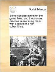 Some considerations on the game laws, and the present practice in executing them; with a hint to the non-subscribers.