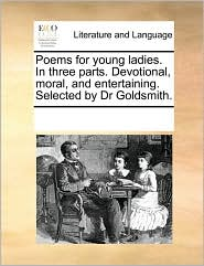 Poems for young ladies. In three parts. Devotional, moral, and entertaining. Selected by Dr Goldsmith.