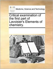 Critical examination of the first part of Lavoisier's Elements of chemistry.