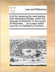 A bill for repairing the road leading from Netherwick Bridge, within the borough of Droitwich, in the county of Worcester, ... to a place called Low Hill, on Hartlebury Common; ...