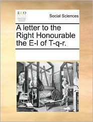 A letter to the Right Honourable the E-l of T-q-r. - See Notes Multiple Contributors