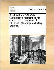 A refutation of Sir Crisp Gascoyne's account of his conduct, in the cases of Elizabeth Canning and Mary Squires. - See Notes Multiple Contributors