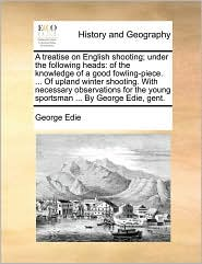 A treatise on English shooting; under the following heads: of the knowledge of a good fowling-piece. ... Of upland winter shooting. With necessary observations for the young sportsman ... By George Edie, gent. - George Edie