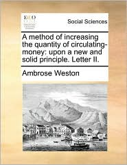 A method of increasing the quantity of circulating-money: upon a new and solid principle. Letter II. - Ambrose Weston