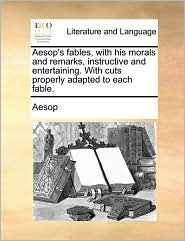 Aesop's Fables, With His Morals And Remarks, Instructive And Entertaining. With Cuts Properly Adapted To Each Fable.