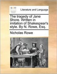 The Tragedy Of Jane Shore. Written In Imitation Of Shakespear's Style. By N. Rowe, Esq.