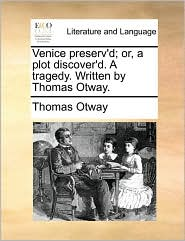 Venice Preserv'd; Or, a Plot Discover'd. a Tragedy. Written