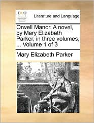 Orwell Manor. A novel, by Mary Elizabeth Parker, in three volumes, ... Volume 1 of 3 - Mary Elizabeth Parker