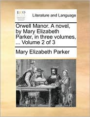 Orwell Manor. a Novel, by Mary Elizabeth Parker, in Three Volumes, ... Volume 2 of 3
