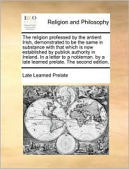 The religion professed by the antient Irish, demonstrated to be the same in substance with that which is now established by publick authority in Ireland. In a letter to a nobleman. by a late learned prelate. The second edition. - Late Learned Prelate