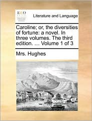 Caroline; or, the diversities of fortune: a novel. In three volumes. The third edition. ... Volume 1 of 3 - Mrs. Hughes