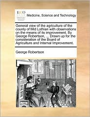 General view of the agriculture of the county of Mid Lothian with observations on the means of its improvement. By George Robertson, ... Drawn up for the consideration of the Board of Agriculture and Internal Improvement. - George Robertson
