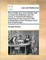 The minutes of a court-martial, held on board His Majesty's ship the Lenox, in Portsmouth Harbour, . enquiring into the conduct of the commanders of the Hampton-Court and Dreadnought, . - Savage Mostyn