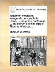 Tentamen medicum, inaugurale de scrophula. Quod, ... pro gradu doctoratus, ... eruditorum examini subjicit Thomas Westrop, ...