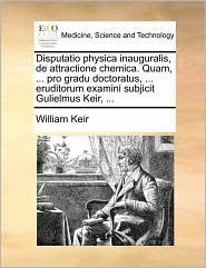 Disputatio Physica Inauguralis, de Attractione Chemica. Quam, ... Pro Gradu Doctoratus, ... Eruditorum Examini Subjicit Gulielmus Keir, ...