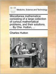 Miscellanea mathematica: consisting of a large collection of curious mathematical problems, and their solutions. . By Cha. Hutton, . - Charles Hutton