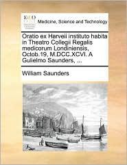 Oratio Ex Harveii Instituto Habita in Theatro Collegii Regalis Medicorum Londiniensis, Octob.19, M.DCC.XCVI. a Gulielmo Saunders, ...
