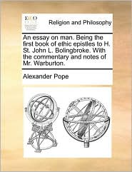 An Essay On Man. Being The First Book Of Ethic Epistles To H. St. John L. Bolingbroke. With The Commentary And Notes Of Mr. Warbur