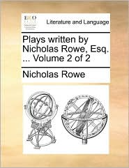 Plays Written By Nicholas Rowe, Esq. ...  Volume 2 Of 2