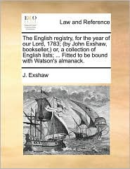 The English registry, for the year of our Lord, 1783; (by John Exshaw, bookseller,) or, a collection of English lists; ... Fitted to be bound with Watson's almanack. - J. Exshaw